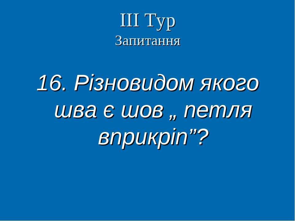 """ІІІ Тур Запитання 16. Різновидом якого шва є шов """" петля вприкріп""""? Вчитель т..."""
