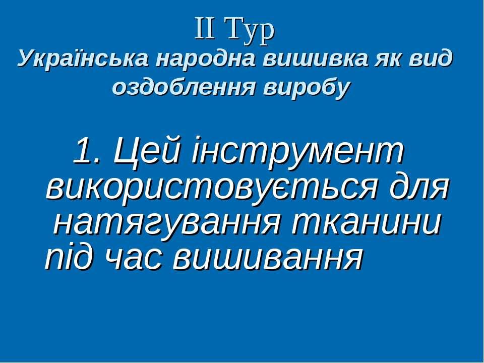 ІІ Тур Українська народна вишивка як вид оздоблення виробу 1. Цей інструмент ...