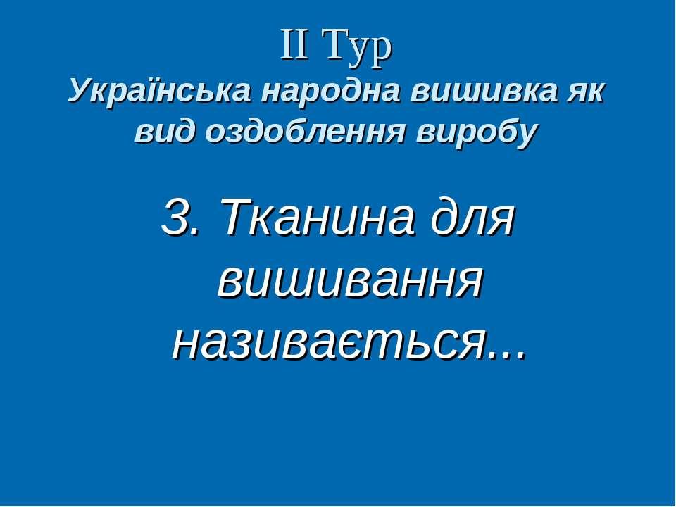 ІІ Тур Українська народна вишивка як вид оздоблення виробу 3. Тканина для виш...