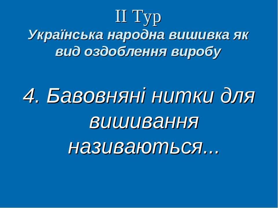 ІІ Тур Українська народна вишивка як вид оздоблення виробу 4. Бавовняні нитки...