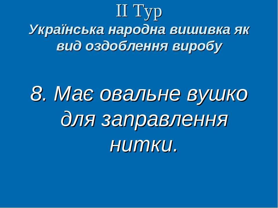 ІІ Тур Українська народна вишивка як вид оздоблення виробу 8. Має овальне вуш...