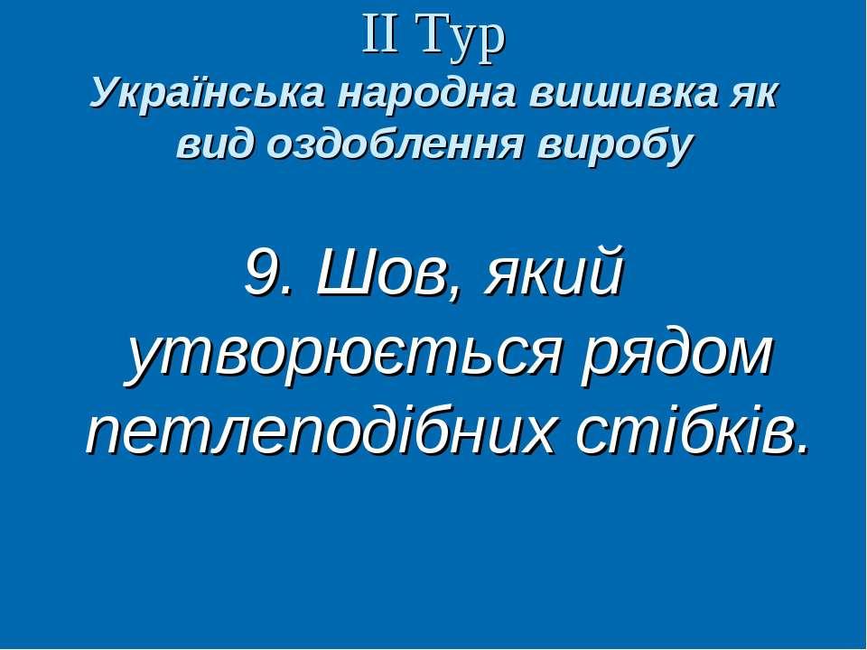 ІІ Тур Українська народна вишивка як вид оздоблення виробу 9. Шов, який утвор...
