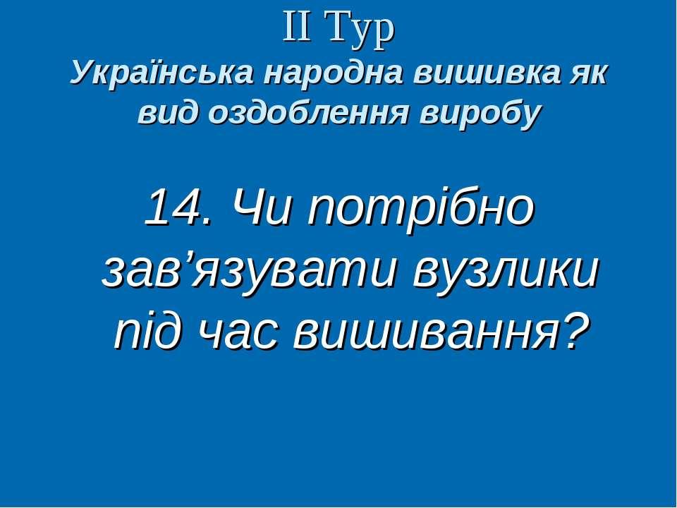 ІІ Тур Українська народна вишивка як вид оздоблення виробу 14. Чи потрібно за...