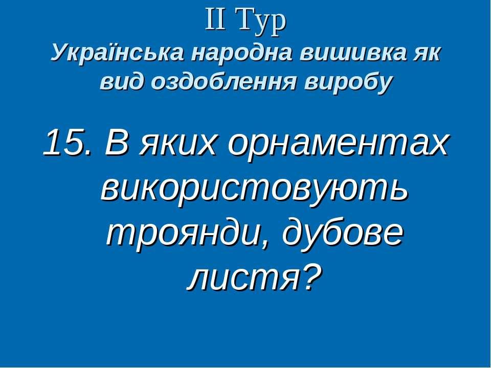 ІІ Тур Українська народна вишивка як вид оздоблення виробу 15. В яких орнамен...