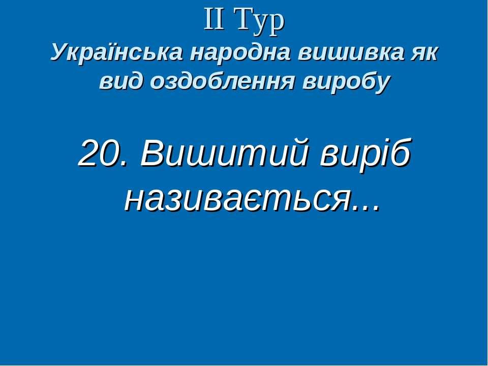 ІІ Тур Українська народна вишивка як вид оздоблення виробу 20. Вишитий виріб ...