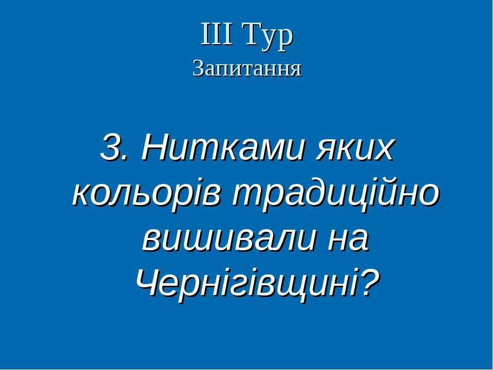 ІІІ Тур Запитання 3. Нитками яких кольорів традиційно вишивали на Чернігівщин...