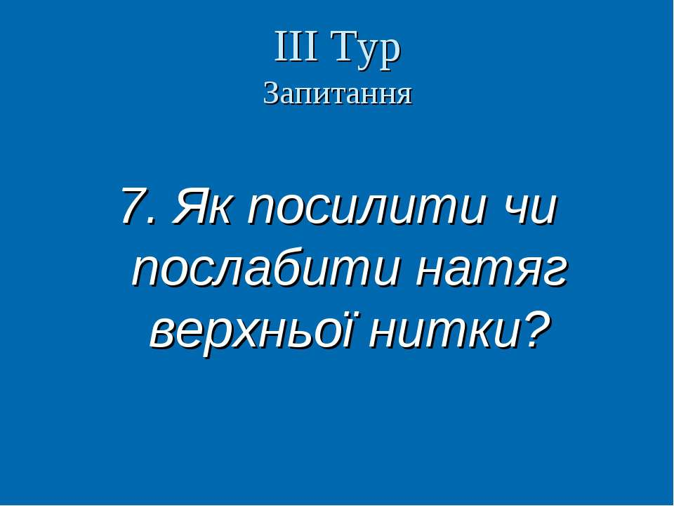 ІІІ Тур Запитання 7. Як посилити чи послабити натяг верхньої нитки? Вчитель т...