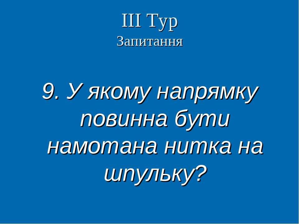ІІІ Тур Запитання 9. У якому напрямку повинна бути намотана нитка на шпульку?...