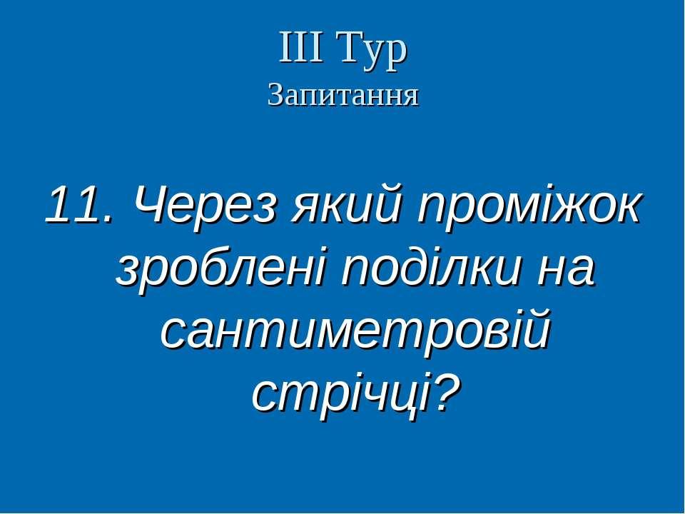ІІІ Тур Запитання 11. Через який проміжок зроблені поділки на сантиметровій с...