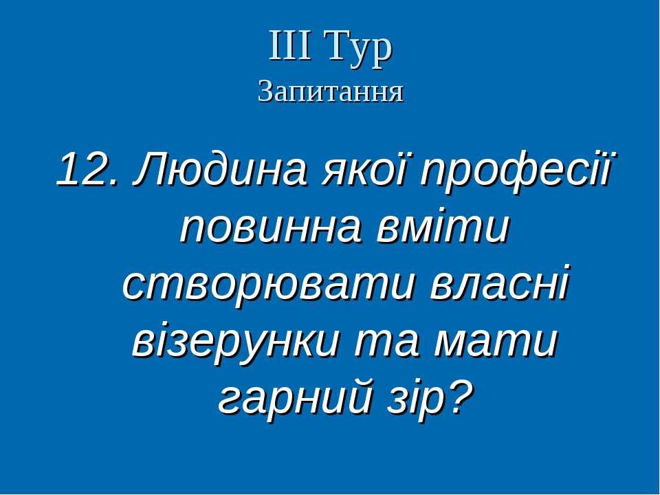 ІІІ Тур Запитання 12. Людина якої професії повинна вміти створювати власні ві...
