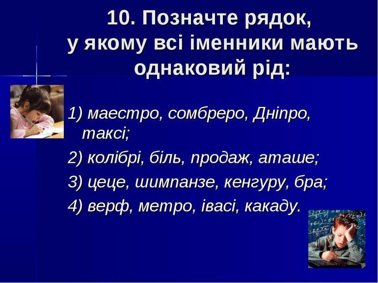 10. Позначте рядок, у якому всі іменники мають однаковий рід: 1) маестро, сом...