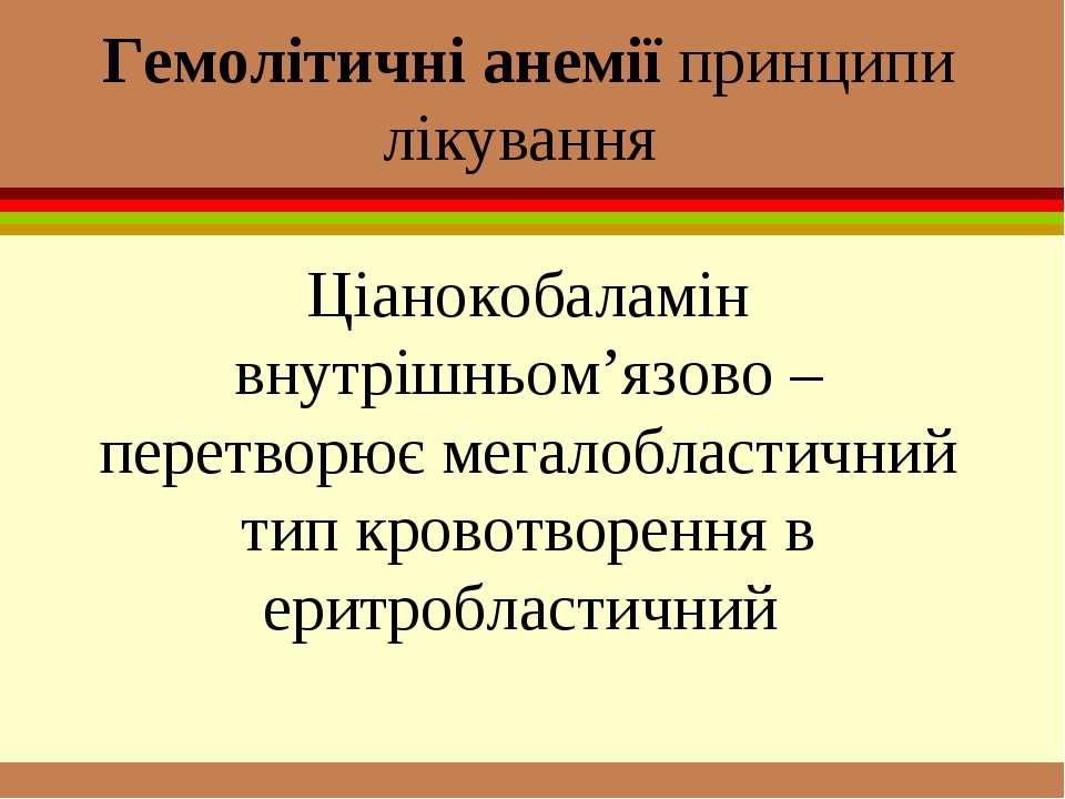 Гемолітичні анемії принципи лікування Ціанокобаламін внутрішньом'язово – пере...