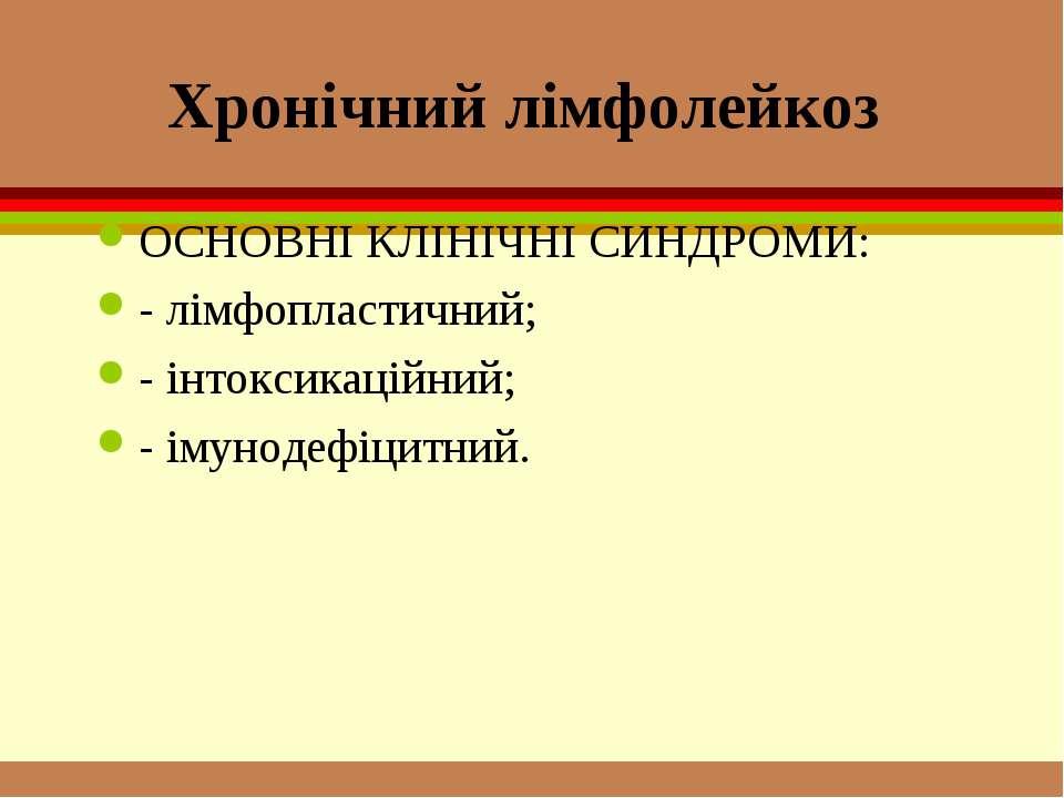 Хронічний лімфолейкоз ОСНОВНІ КЛІНІЧНІ СИНДРОМИ: - лімфопластичний; - інтокси...