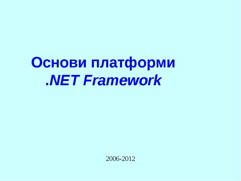 Основи платформи .NET Framework 2006-2012 Основи .NET Framework