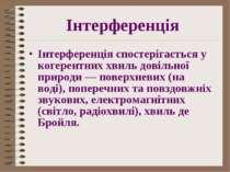 Інтерференція Інтерференція спостерігається у когерентних хвиль довільної при...