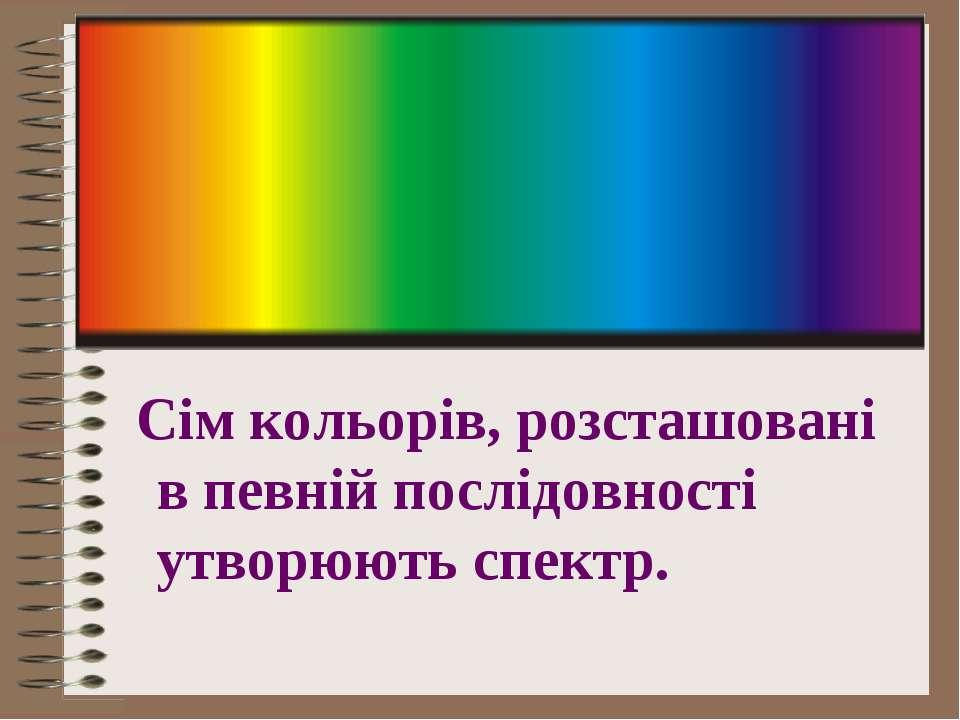 Сім кольорів, розсташовані в певній послідовності утворюють спектр.