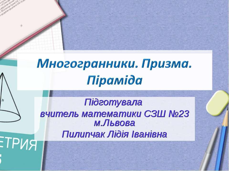 Підготувала вчитель математики СЗШ №23 м.Львова Пилипчак Лідія Іванівна