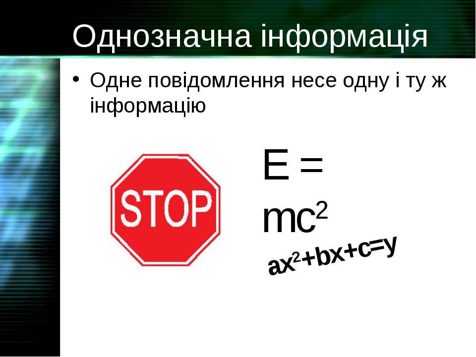 Однозначна інформація Одне повідомлення несе одну і ту ж інформацію E = mc2 a...