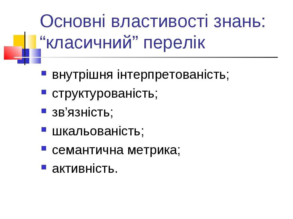 """Основні властивості знань: """"класичний"""" перелік внутрішня інтерпретованість; с..."""