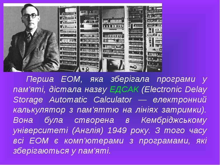 Перша ЕОМ, яка зберігала програми у пам'яті, дістала назву ЕДСАК (Electronic ...