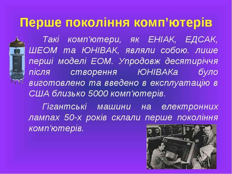 Перше покоління комп'ютерів Такі комп'ютери, як ЕНІАК, ЕДСАК, ШЕОМ та ЮНІВАК,...