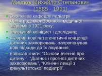 Маслов Михайло Степанович (1885 - 1961) Очолював кафедру педіатрії Ленінградс...