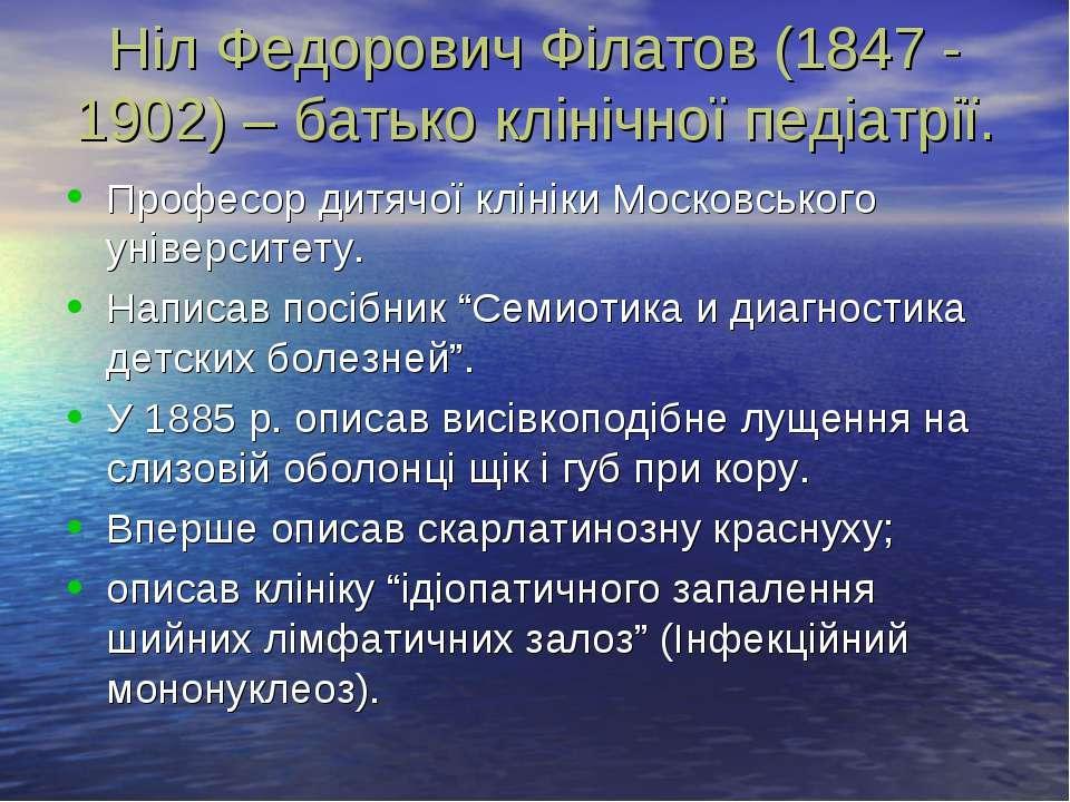Ніл Федорович Філатов (1847 - 1902) – батько клінічної педіатрії. Професор ди...