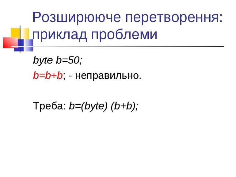 Розширююче перетворення: приклад проблеми byte b=50; b=b+b; - неправильно. Тр...