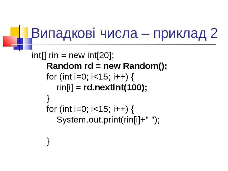 Випадкові числа – приклад 2 int[] rin = new int[20]; Random rd = new Random()...