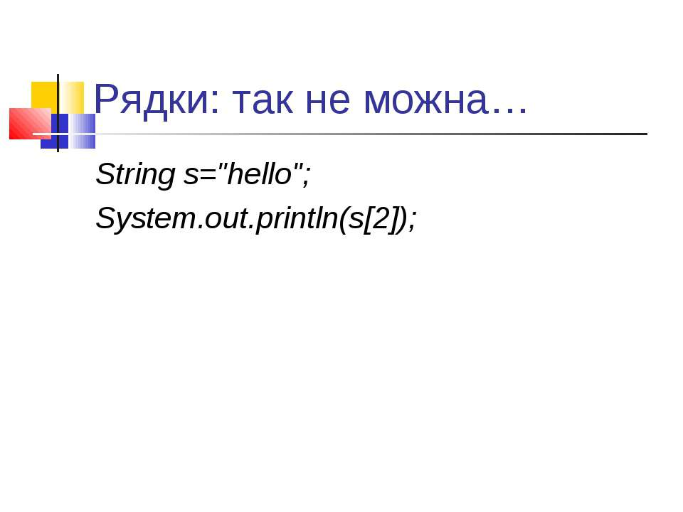 "Рядки: так не можна… String s=""hello""; System.out.println(s[2]);"