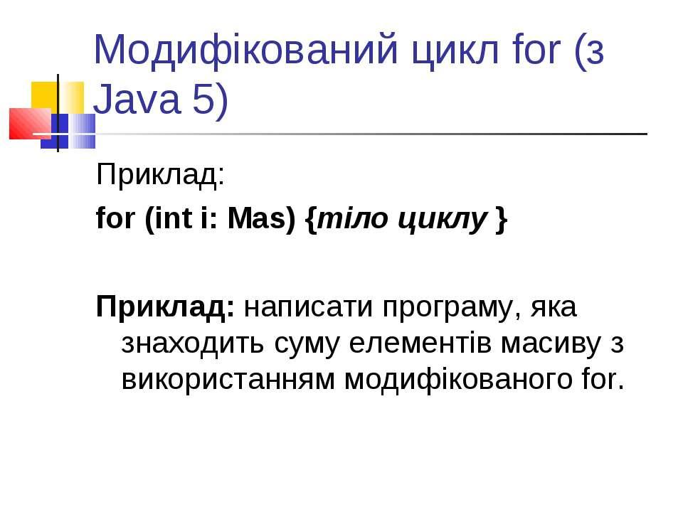Модифікований цикл for (з Java 5) Приклад: for (int i: Mas) {тіло циклу } При...