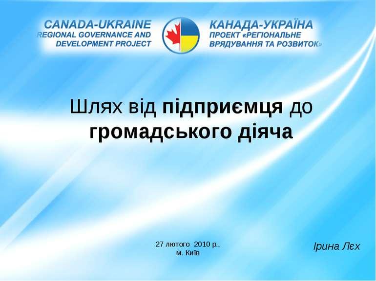 Шлях від підприємця до громадського діяча 27 лютого 2010 р., м. Київ Ірина Лєх