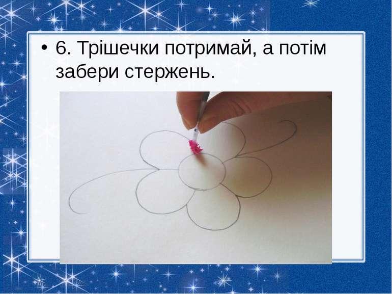 6. Трішечки потримай, а потім забери стержень.