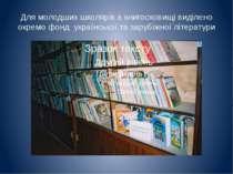 Для молодших школярів в книгосховищі виділено окремо фонд української та зару...