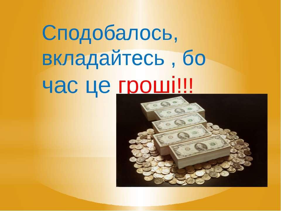 Сподобалось, вкладайтесь , бо час це гроші!!!