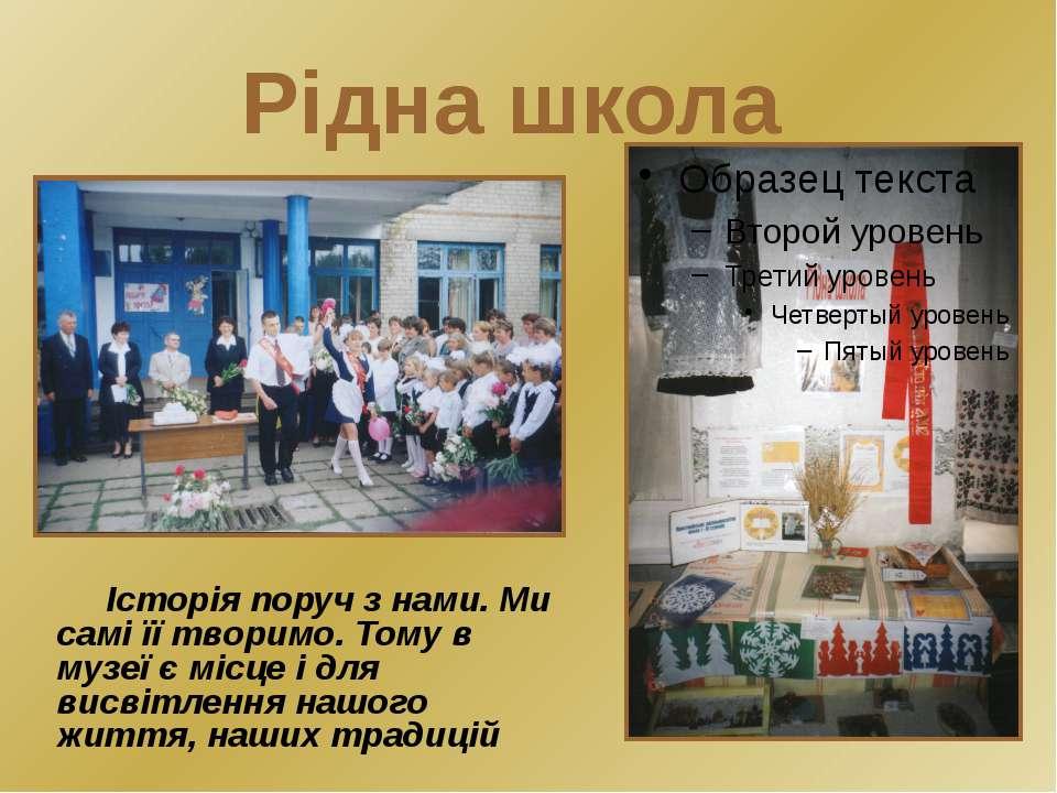 Рідна школа Історія поруч з нами. Ми самі її творимо. Тому в музеї є місце і ...