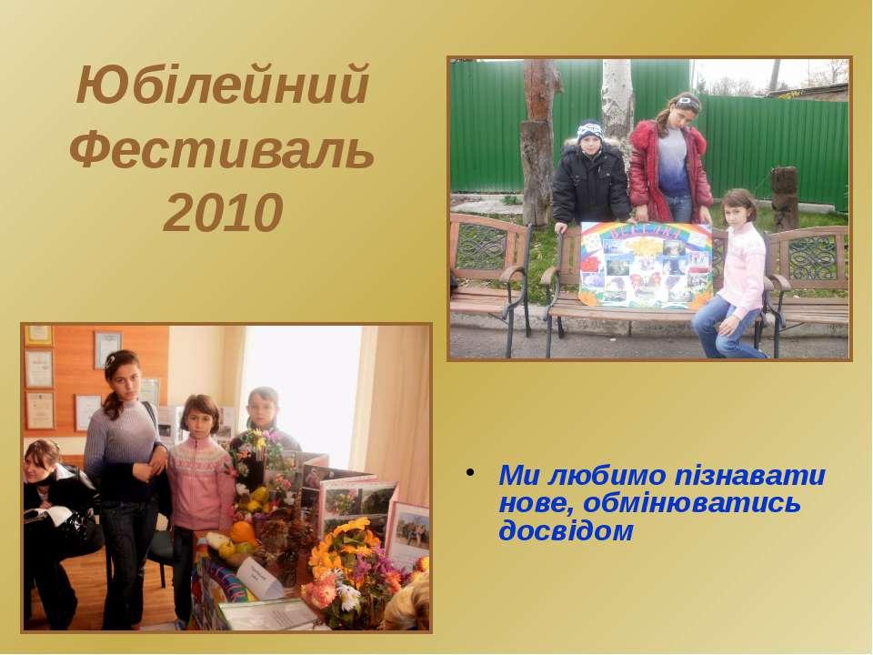 Юбілейний Фестиваль 2010 Ми любимо пізнавати нове, обмінюватись досвідом