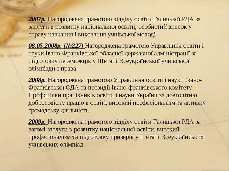 2007р. Нагороджена грамотою відділу освіти Галицької РДА за заслуги в розвитк...