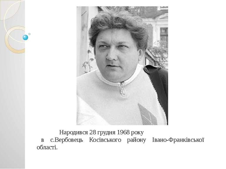 Народився 28 грудня 1968 року в с.Вербовець Косівського району Івано-Франківс...