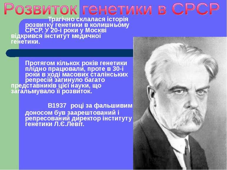 Трагічно склалася історія розвитку генетики в колишньому СРСР. У 20-і роки у ...