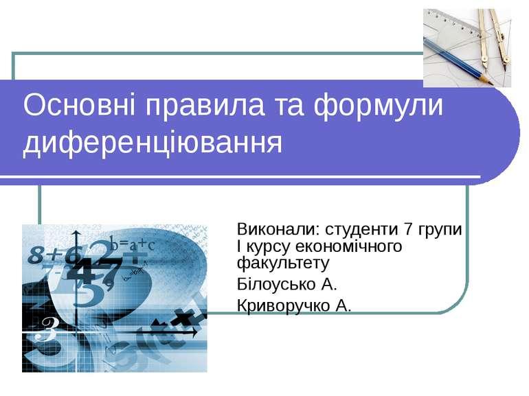 Основні правила та формули диференціювання Виконали: студенти 7 групи І курсу...