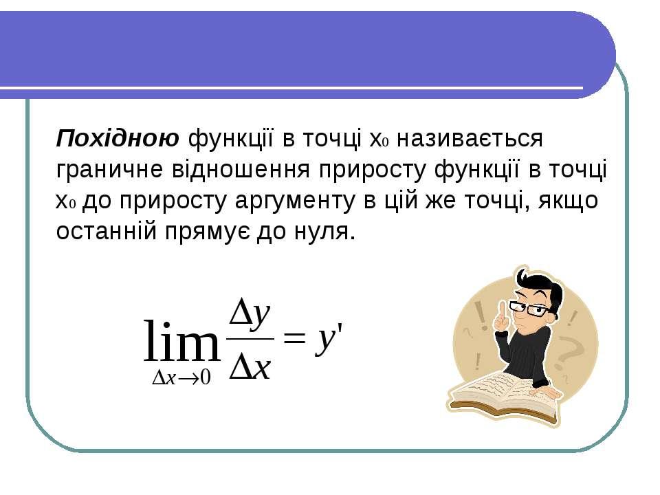 Похідною функції в точці x0 називається граничне відношення приросту функції ...