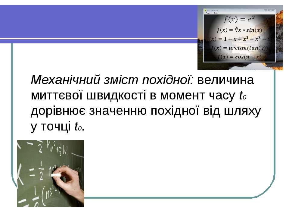Механічний зміст похідної: величина миттєвої швидкості в момент часу t0 дорів...