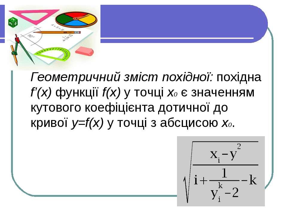 Геометричний зміст похідної: похідна f'(x) функції f(x) у точці x0 є значення...