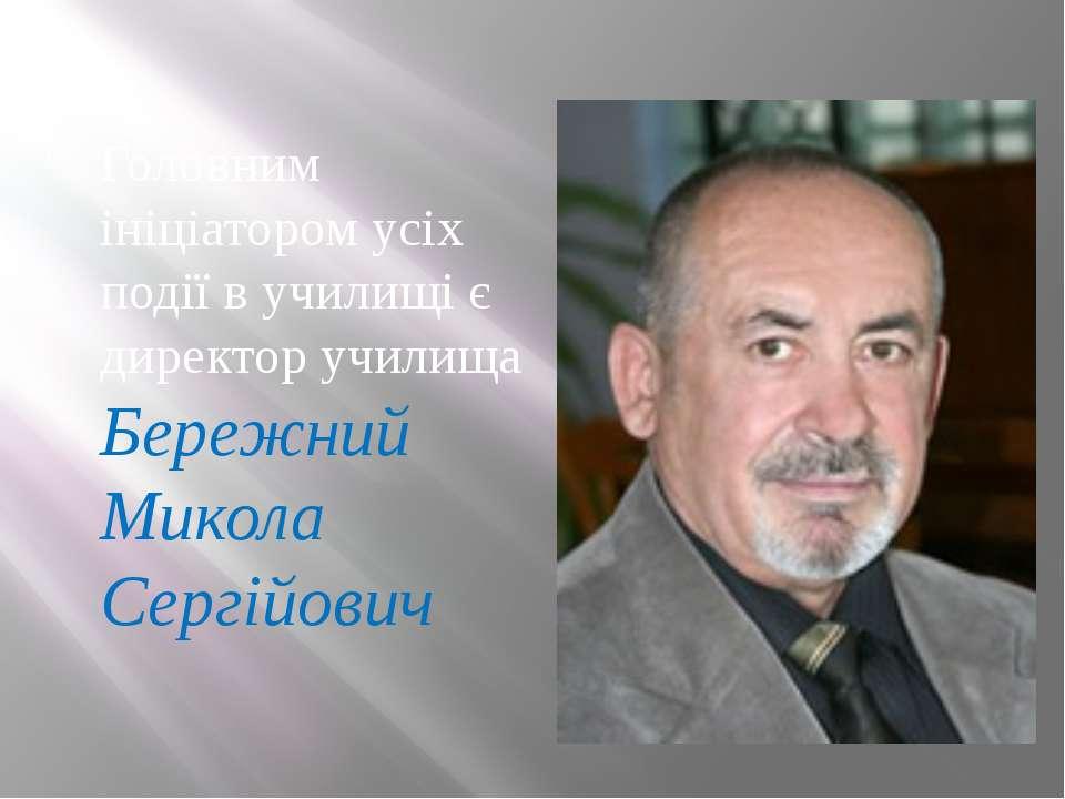 Головним ініціатором усіх події в училищі є директор училища Бережний Микола ...