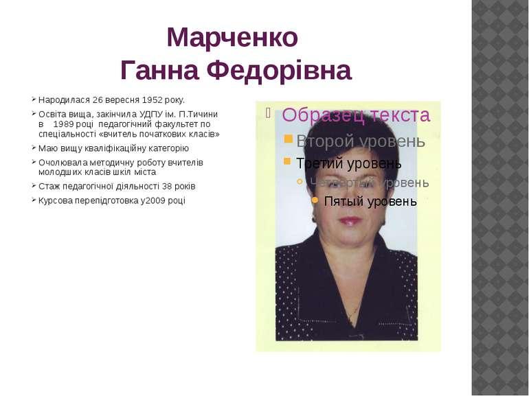 Марченко Ганна Федорівна Народилася 26 вересня 1952 року. Освіта вища, закінч...
