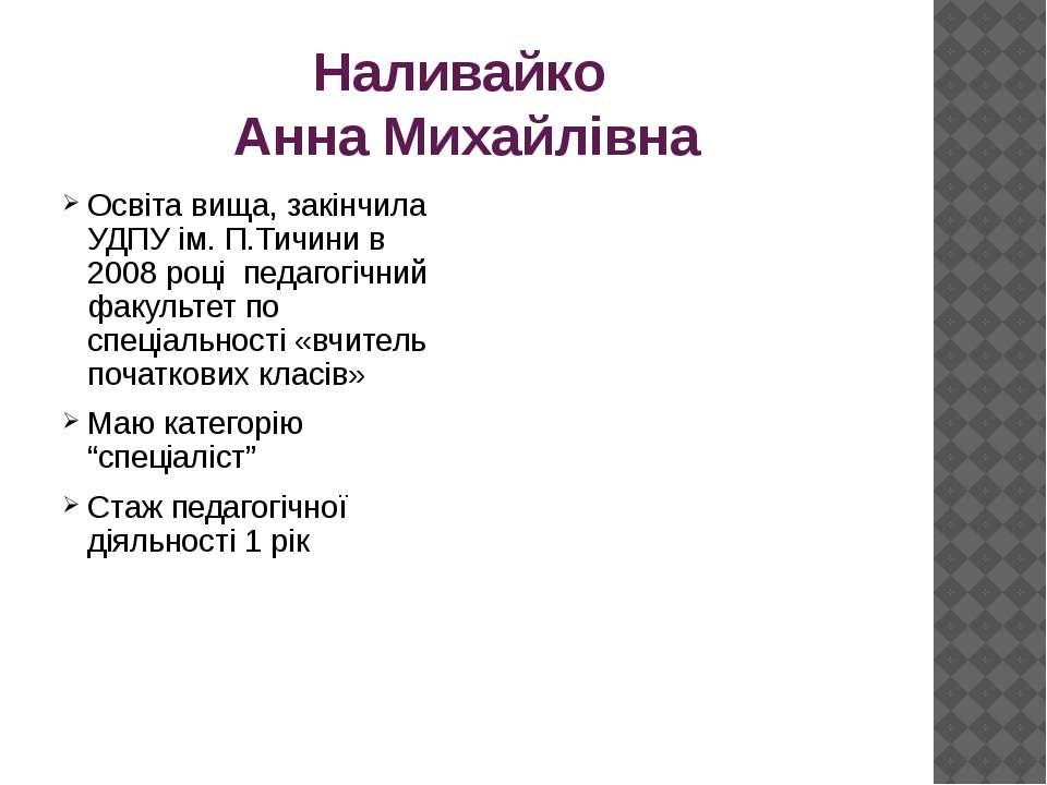 Наливайко Анна Михайлівна Освіта вища, закінчила УДПУ ім. П.Тичини в 2008 роц...