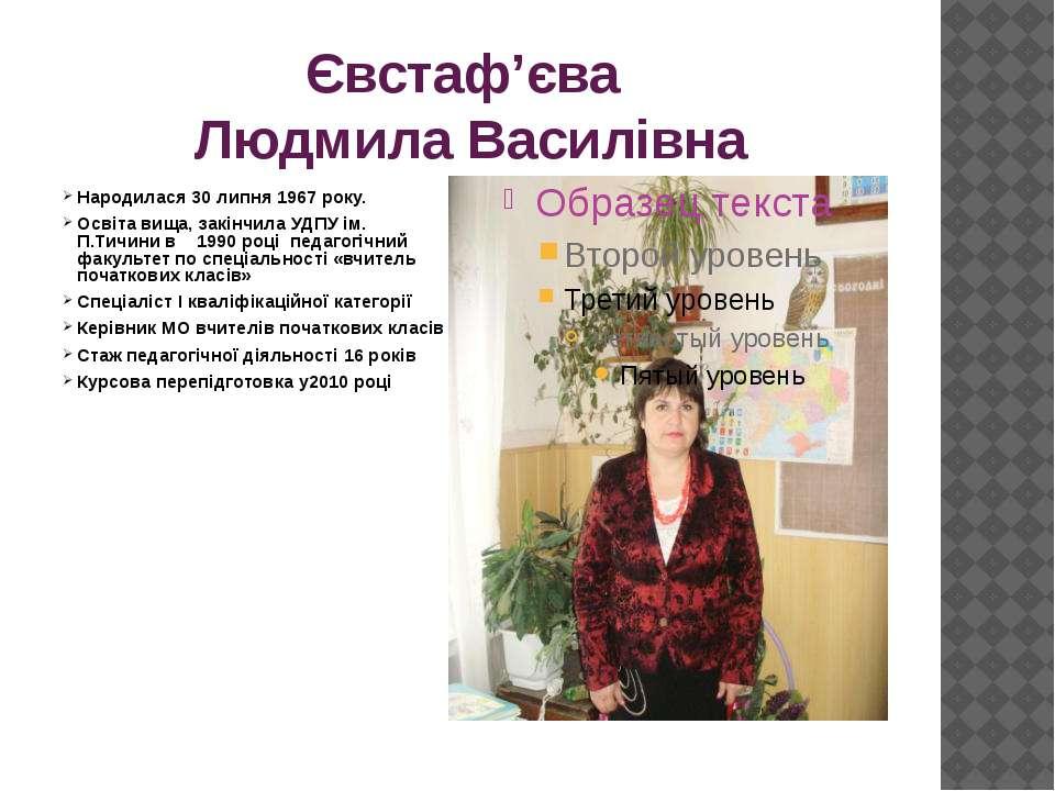 Євстаф'єва Людмила Василівна Народилася 30 липня 1967 року. Освіта вища, закі...