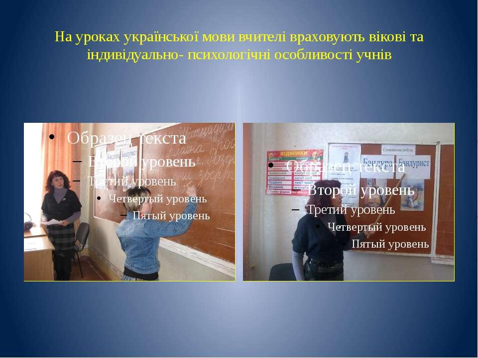 На уроках української мови вчителі враховують вікові та індивідуально- психол...