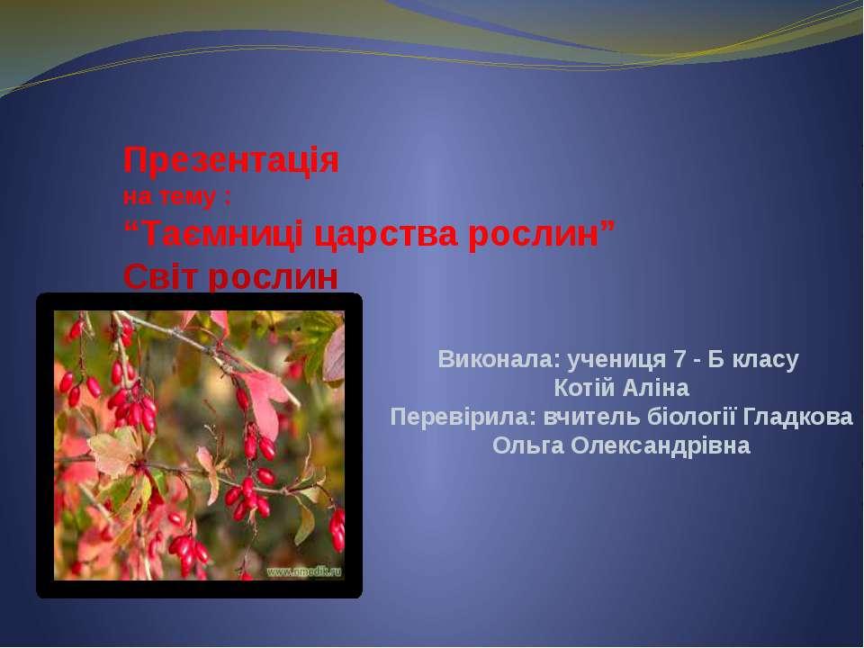 """Презентація на тему : """"Таємниці царства рослин"""" Світ рослин Виконала: учениця..."""